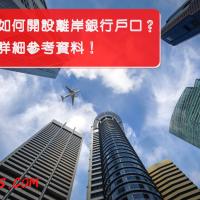 【教學】如何開設離岸銀行戶口?一文匯集詳細參考資料!